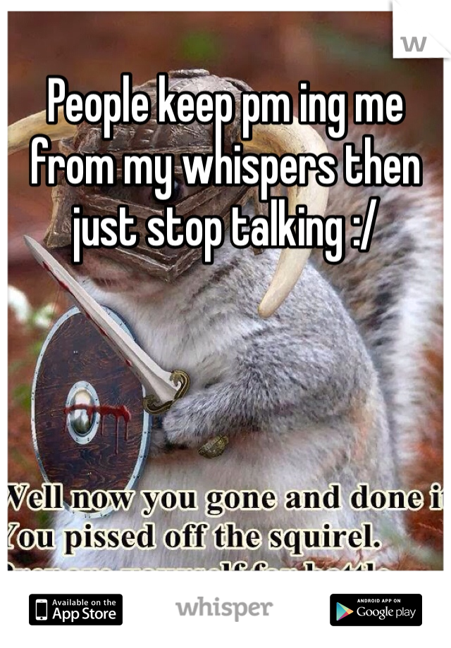 People keep pm ing me from my whispers then just stop talking :/