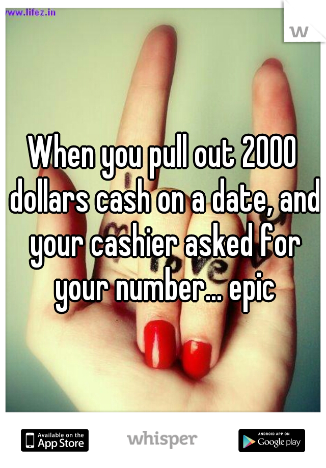 When you pull out 2000 dollars cash on a date, and your cashier asked for your number... epic
