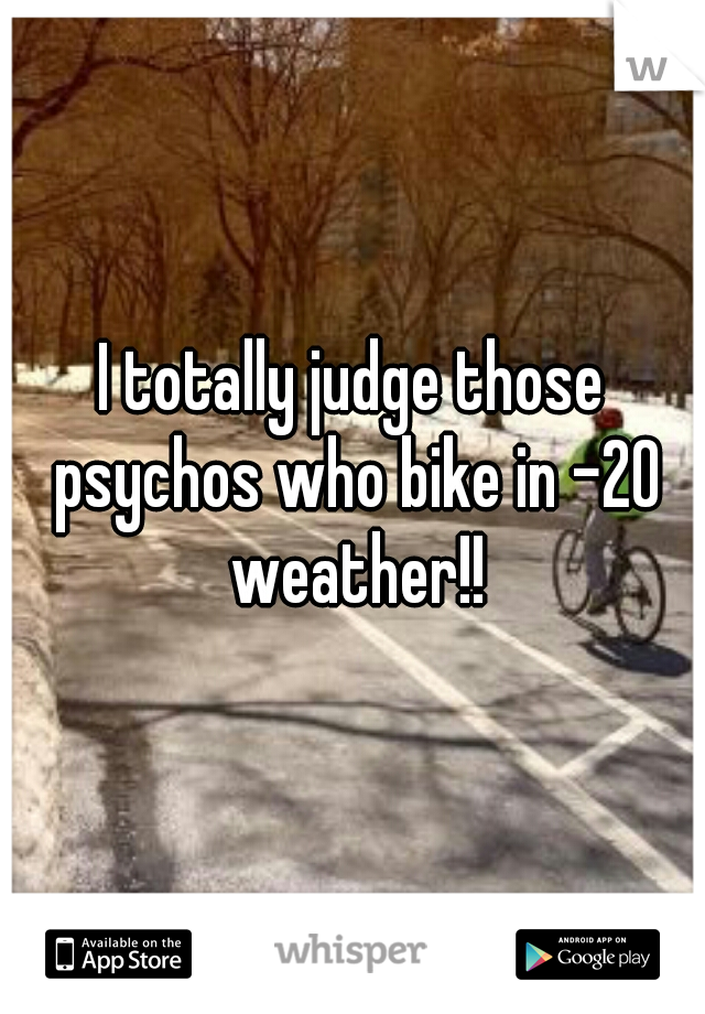 I totally judge those psychos who bike in -20 weather!!