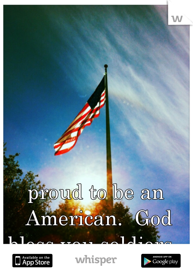 proud to be an American.  God bless you soldiers.