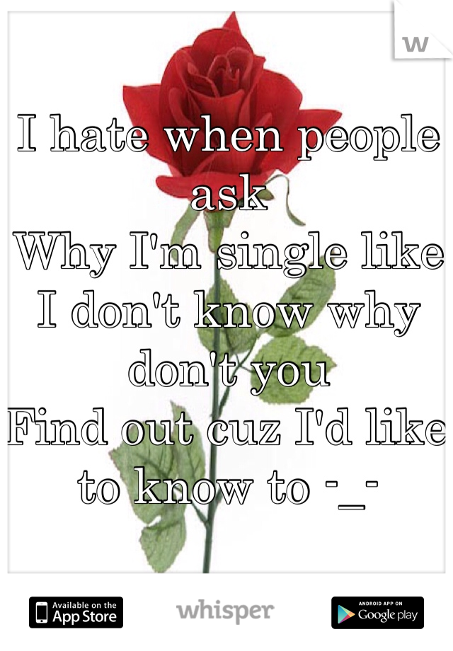 I hate when people ask  Why I'm single like I don't know why don't you  Find out cuz I'd like  to know to -_-