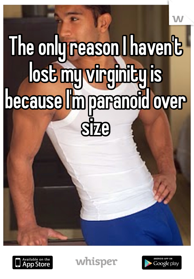 The only reason I haven't lost my virginity is because I'm paranoid over size