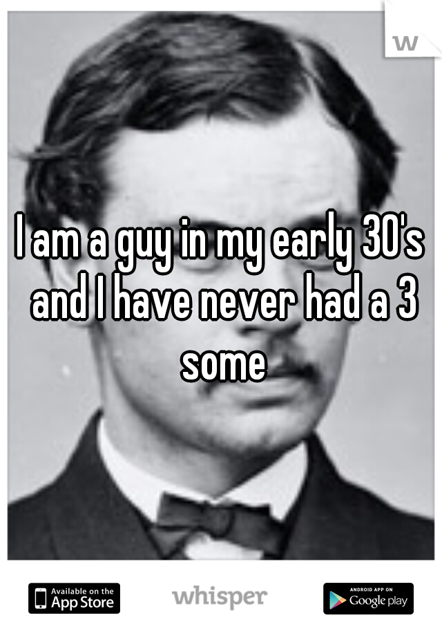 I am a guy in my early 30's and I have never had a 3 some