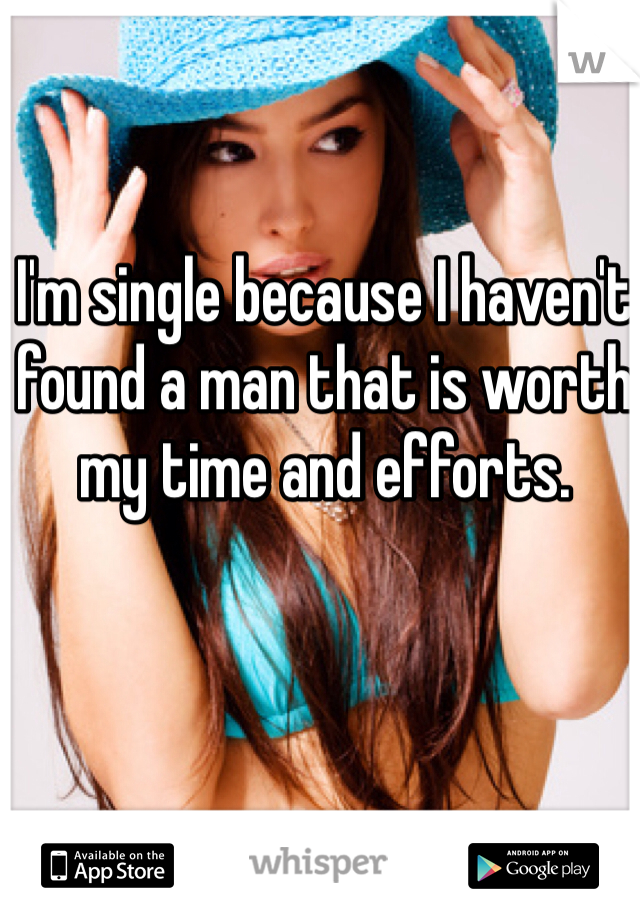 I'm single because I haven't found a man that is worth my time and efforts.