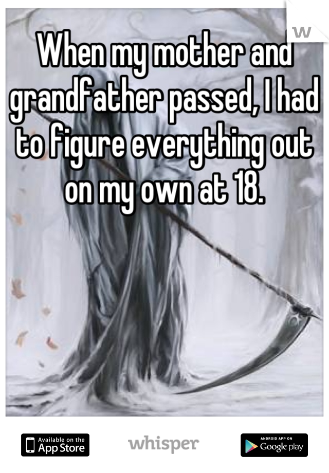When my mother and grandfather passed, I had to figure everything out on my own at 18.