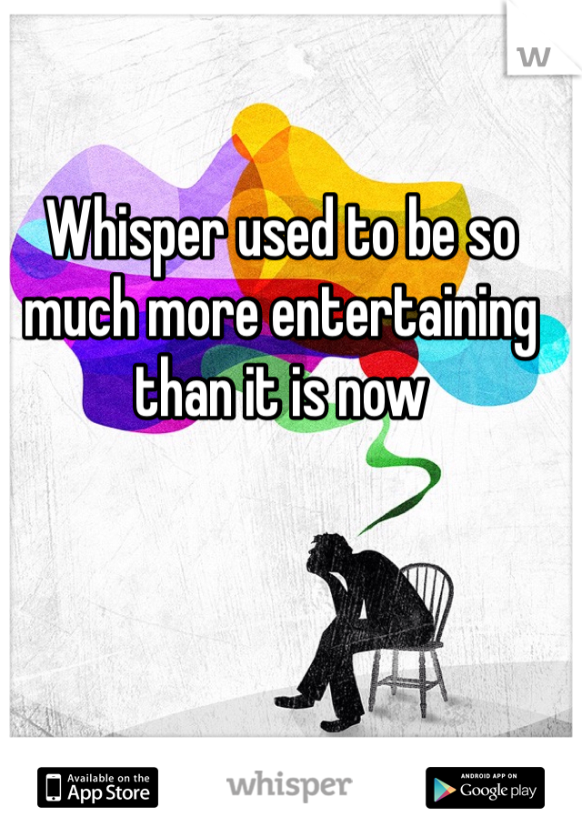 Whisper used to be so much more entertaining than it is now
