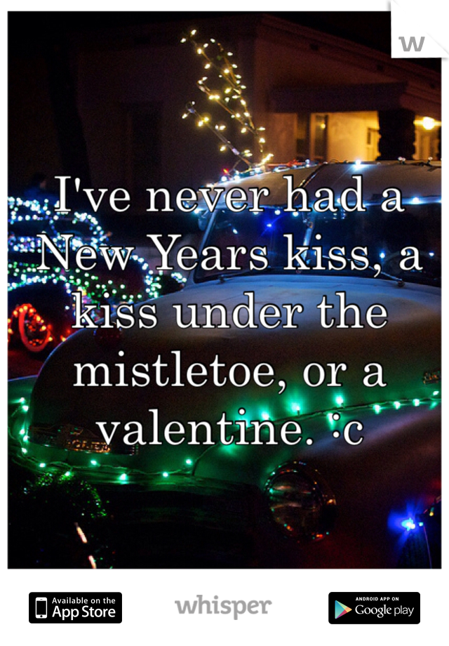 I've never had a New Years kiss, a kiss under the mistletoe, or a valentine. :c