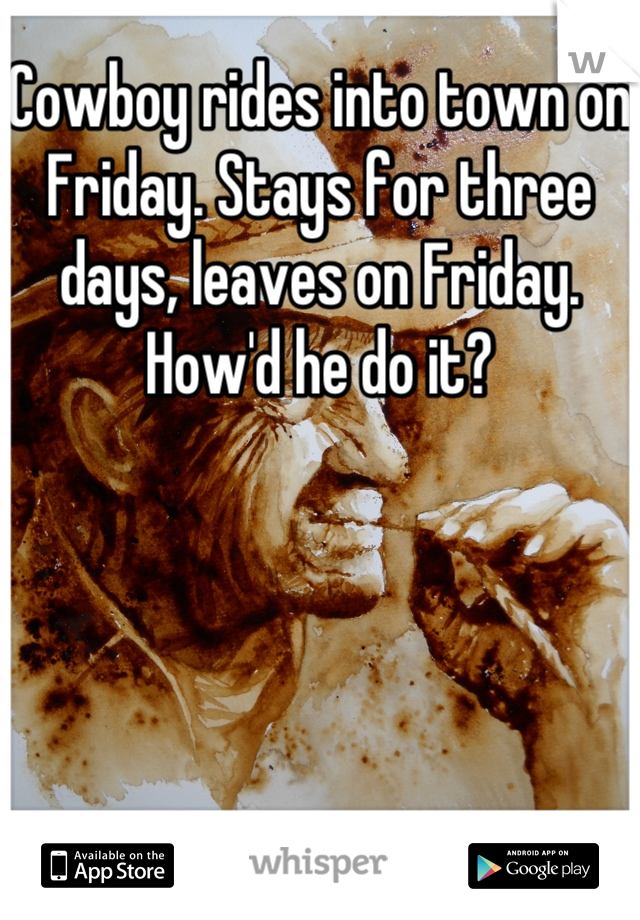 Cowboy rides into town on Friday. Stays for three days, leaves on Friday. How'd he do it?