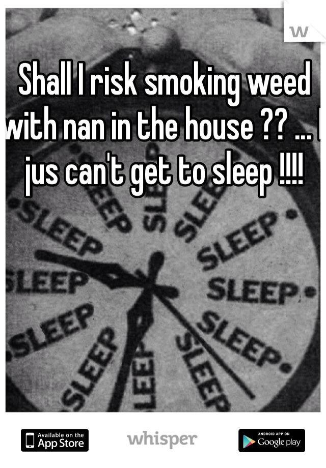 Shall I risk smoking weed with nan in the house ?? ... I jus can't get to sleep !!!!