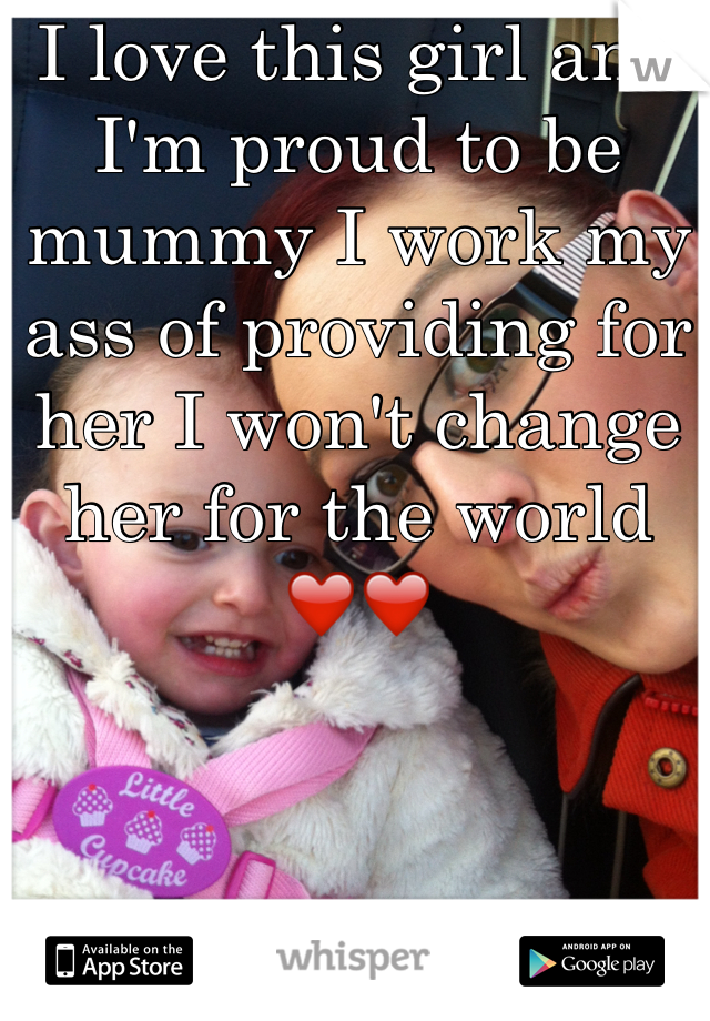 I love this girl and I'm proud to be mummy I work my ass of providing for her I won't change her for the world ❤️❤️