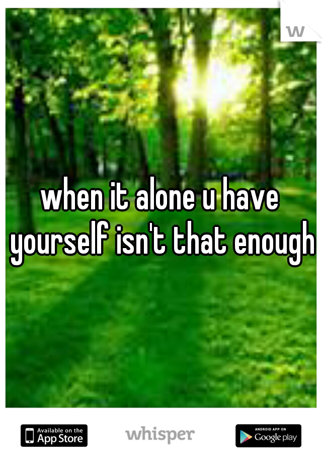 when it alone u have yourself isn't that enough