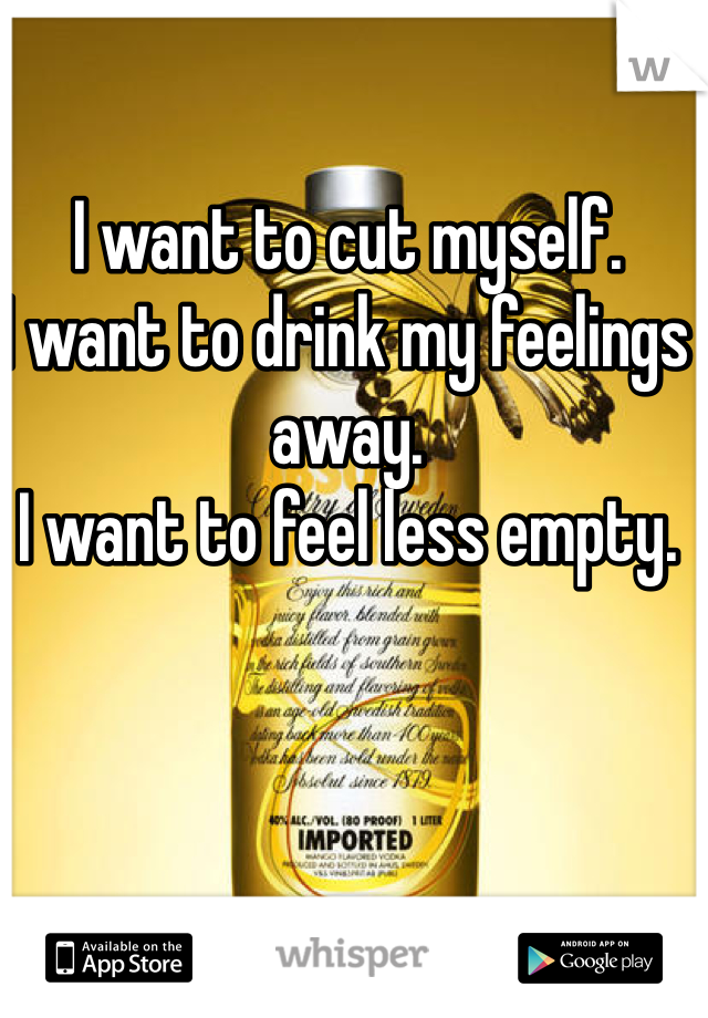 I want to cut myself.  I want to drink my feelings away.  I want to feel less empty.