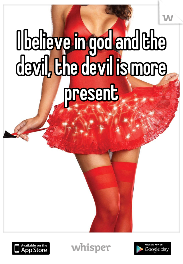 I believe in god and the devil, the devil is more present