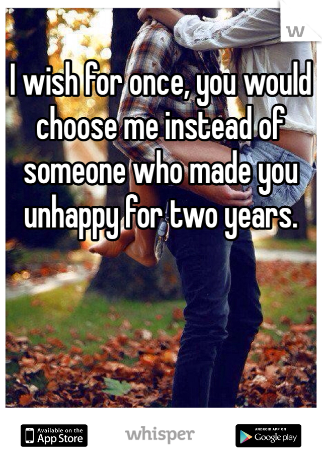 I wish for once, you would choose me instead of someone who made you unhappy for two years.