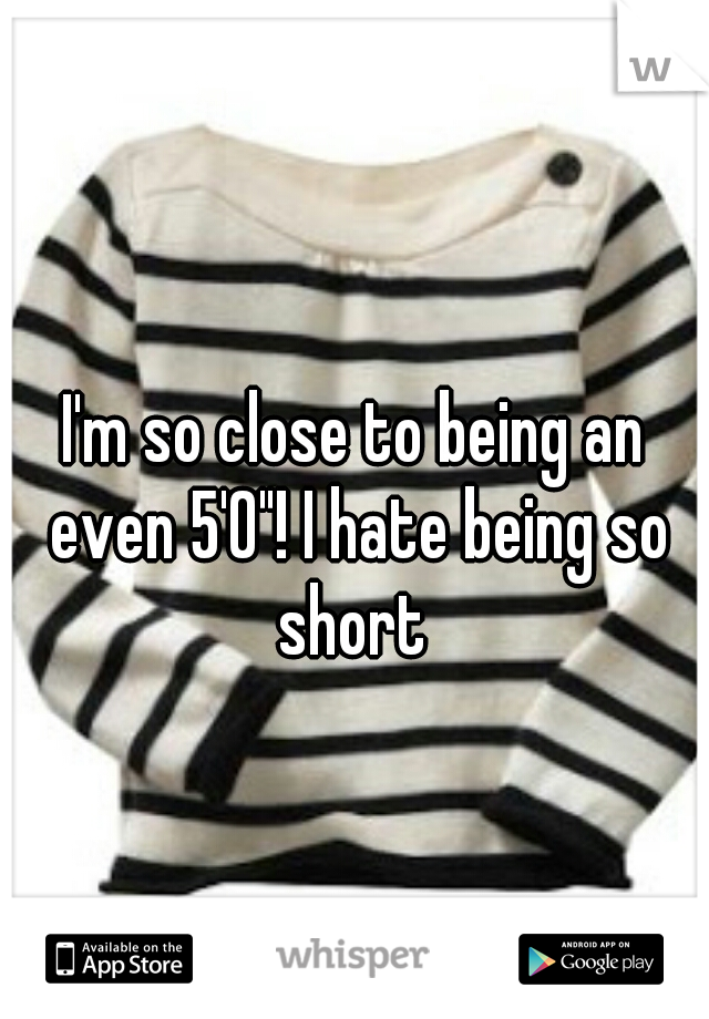 """I'm so close to being an even 5'0""""! I hate being so short"""