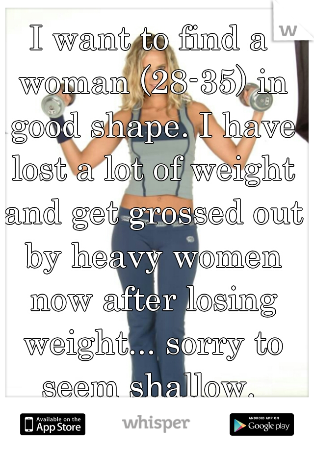 I want to find a woman (28-35) in good shape. I have lost a lot of weight and get grossed out by heavy women now after losing weight... sorry to seem shallow.