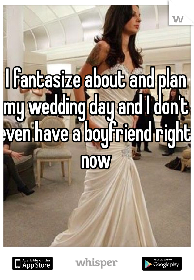 I fantasize about and plan my wedding day and I don't even have a boyfriend right now