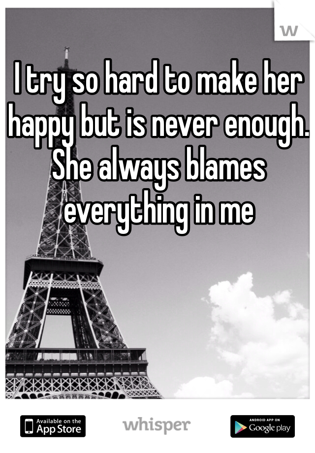 I try so hard to make her happy but is never enough. She always blames everything in me