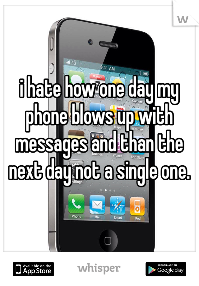 i hate how one day my phone blows up with messages and than the next day not a single one.