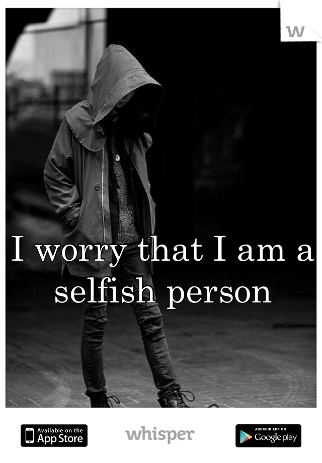 I worry that I am a selfish person