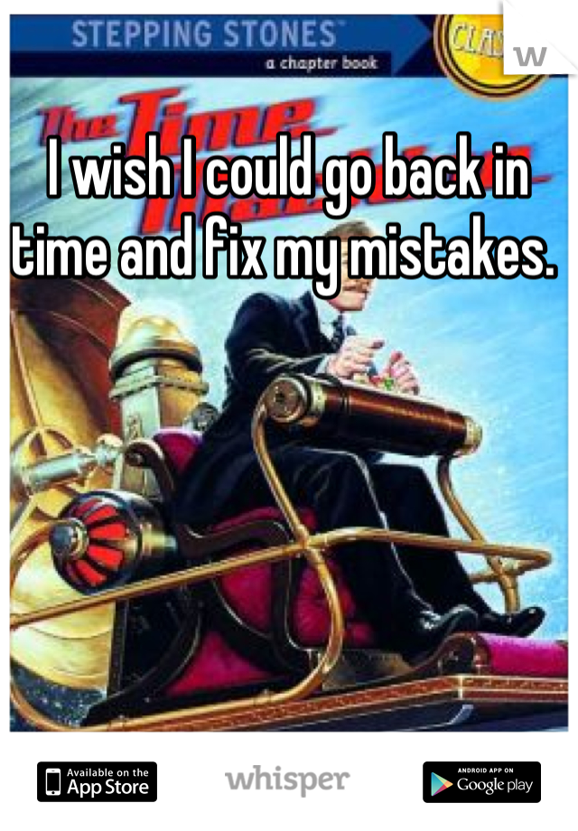 I wish I could go back in time and fix my mistakes.