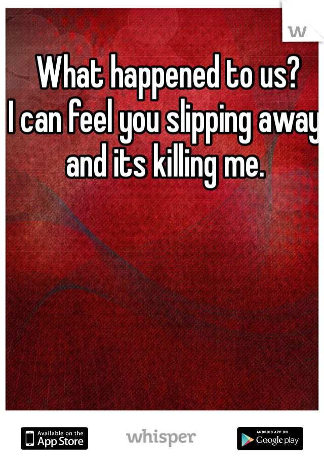 What happened to us?  I can feel you slipping away and its killing me.