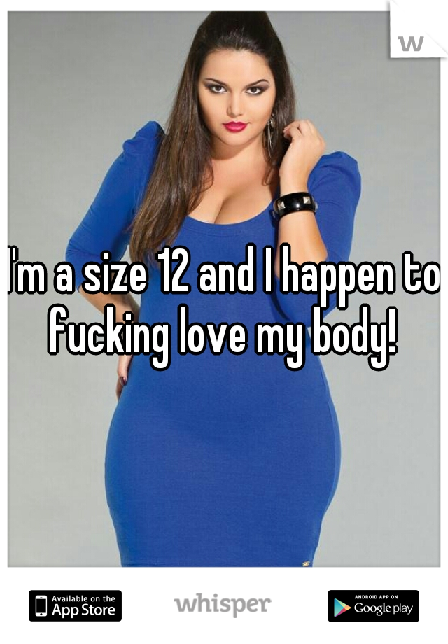 I'm a size 12 and I happen to fucking love my body!