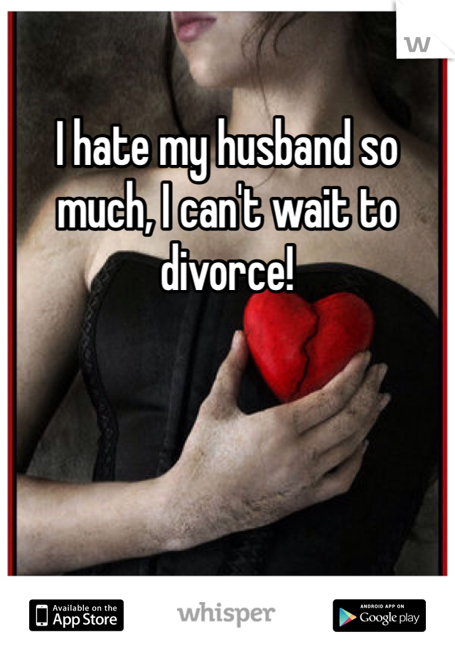 I hate my husband so much, I can't wait to divorce!