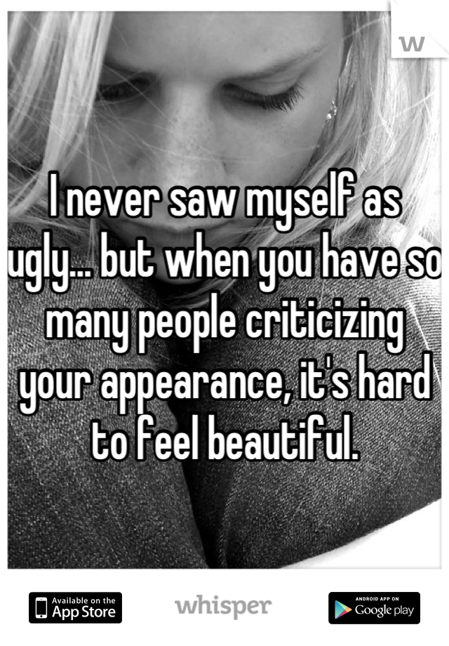 I never saw myself as ugly... but when you have so many people criticizing your appearance, it's hard to feel beautiful.