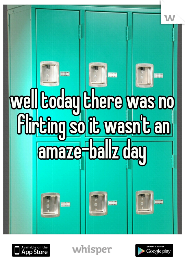 well today there was no flirting so it wasn't an amaze-ballz day