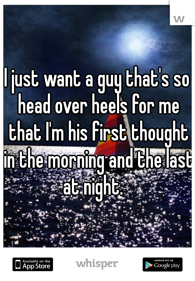 I just want a guy that's so head over heels for me that I'm his first thought in the morning and the last at night.