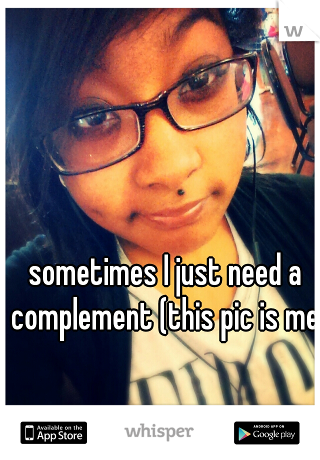 sometimes I just need a complement (this pic is me )