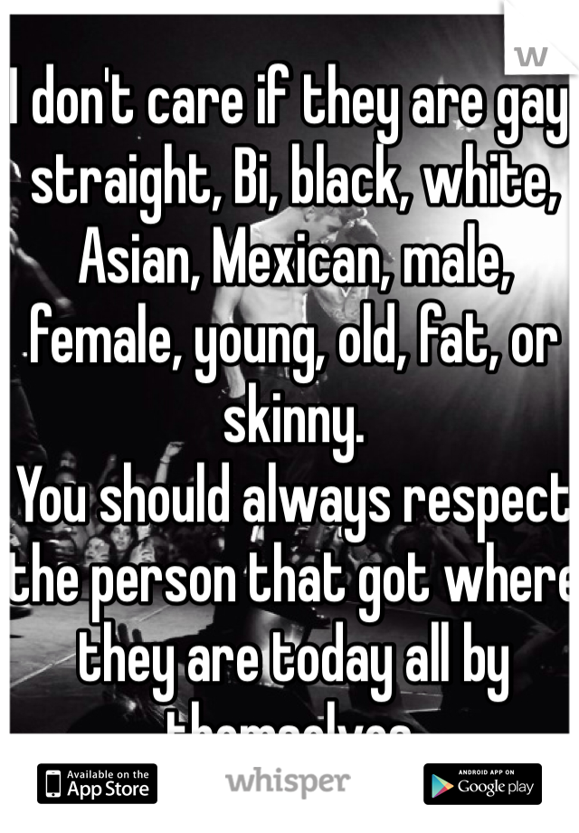 I don't care if they are gay, straight, Bi, black, white, Asian, Mexican, male, female, young, old, fat, or skinny.  You should always respect the person that got where they are today all by themselves.