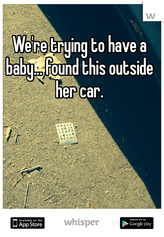 We're trying to have a baby... found this outside her car.