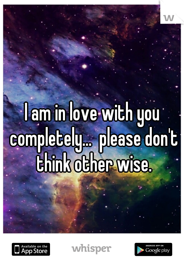 I am in love with you completely...  please don't think other wise.