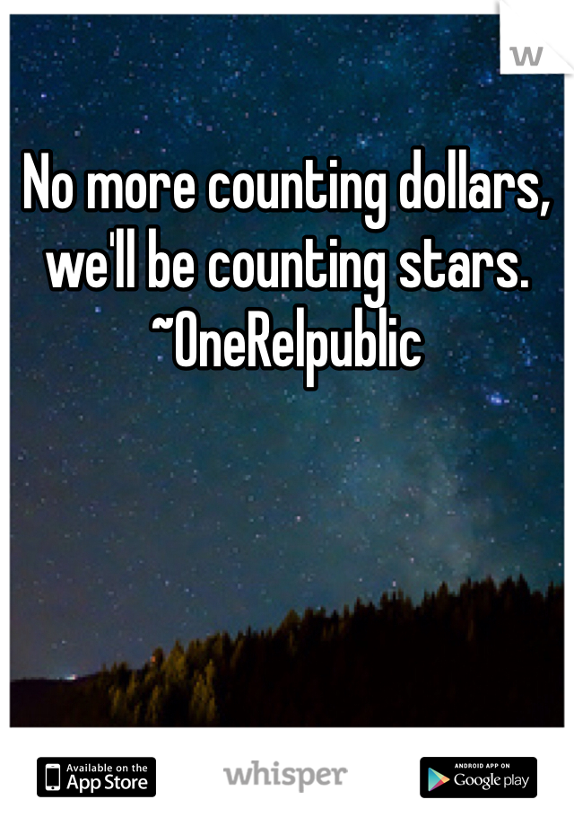 No more counting dollars, we'll be counting stars. ~OneRelpublic