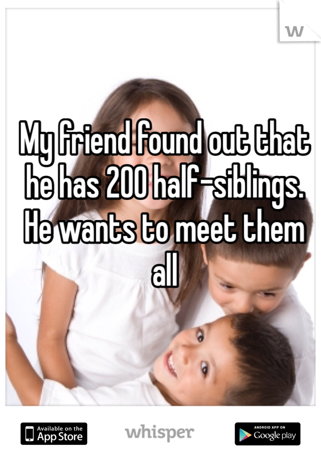 My friend found out that he has 200 half-siblings. He wants to meet them all