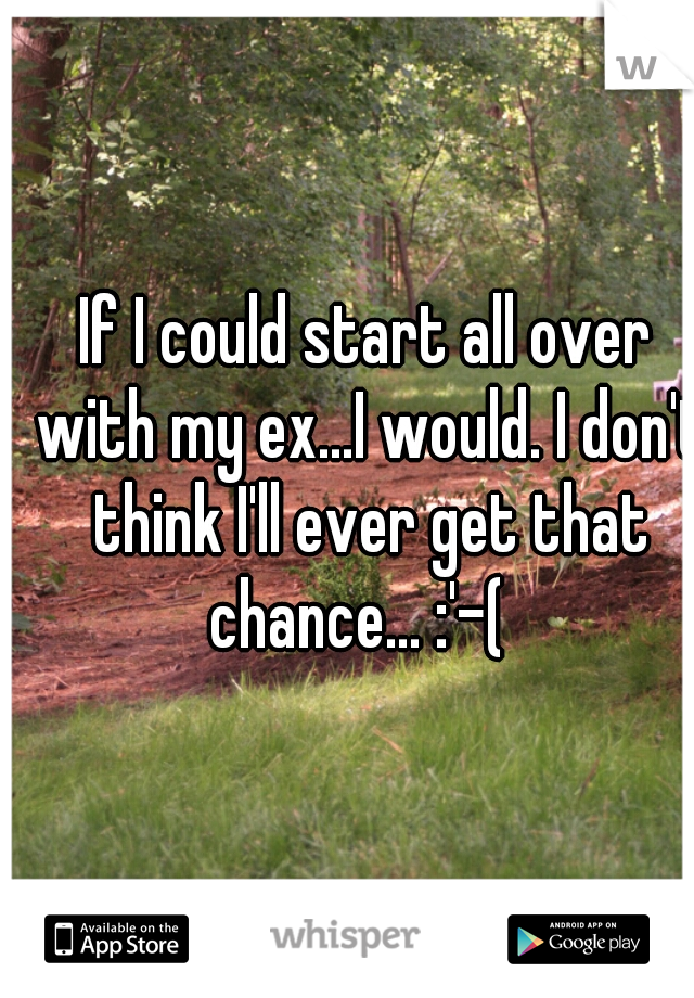 If I could start all over with my ex...I would. I don't think I'll ever get that chance... :'-(