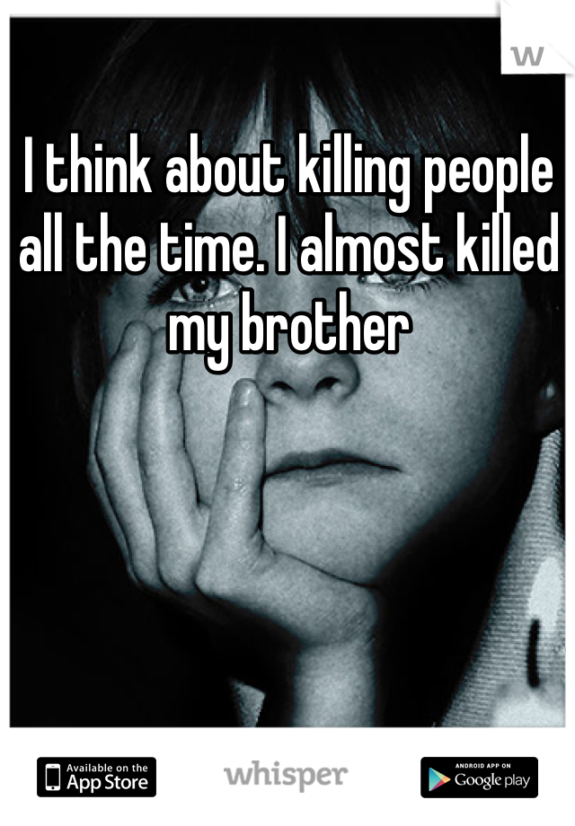 I think about killing people all the time. I almost killed my brother