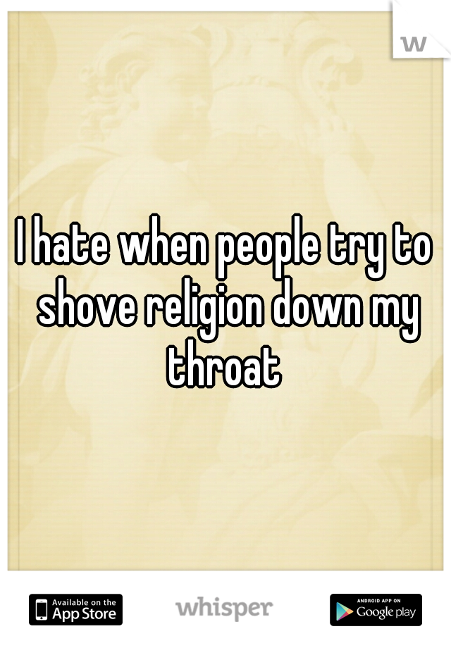 I hate when people try to shove religion down my throat