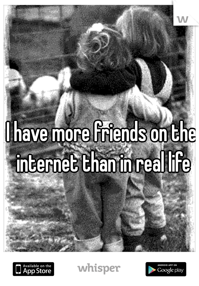 I have more friends on the internet than in real life