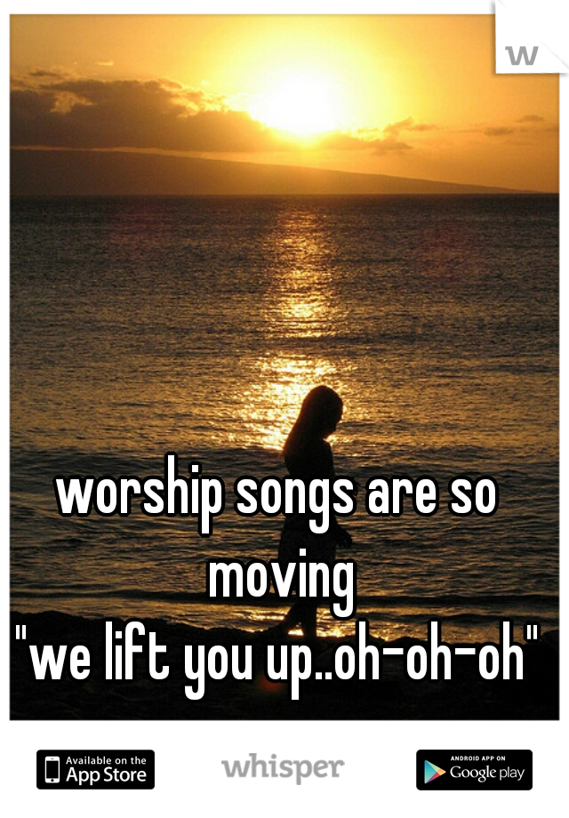 """worship songs are so moving """"we lift you up..oh-oh-oh"""""""