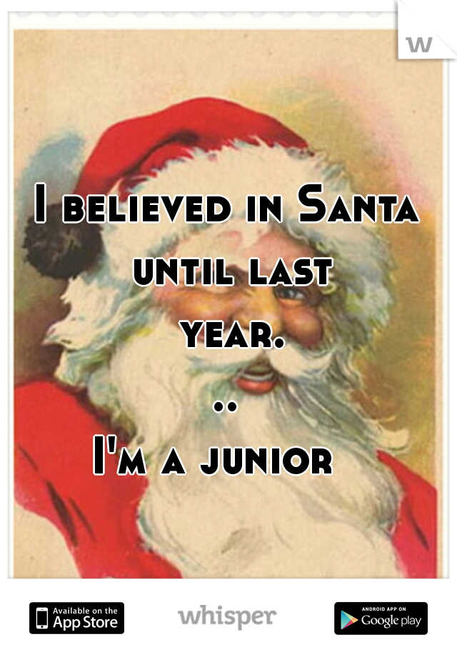 I believed in Santa until last year... I'm a junior