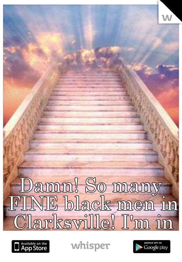 Damn! So many FINE black men in Clarksville! I'm in heaven!