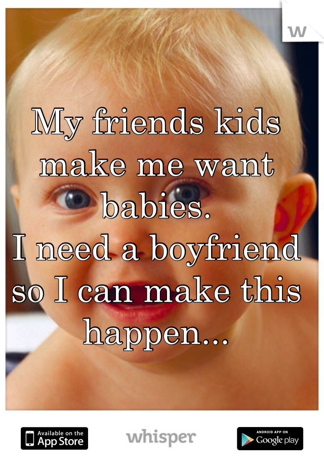 My friends kids make me want babies.  I need a boyfriend so I can make this happen...