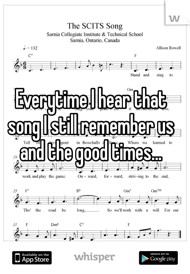 Everytime I hear that song I still remember us and the good times...