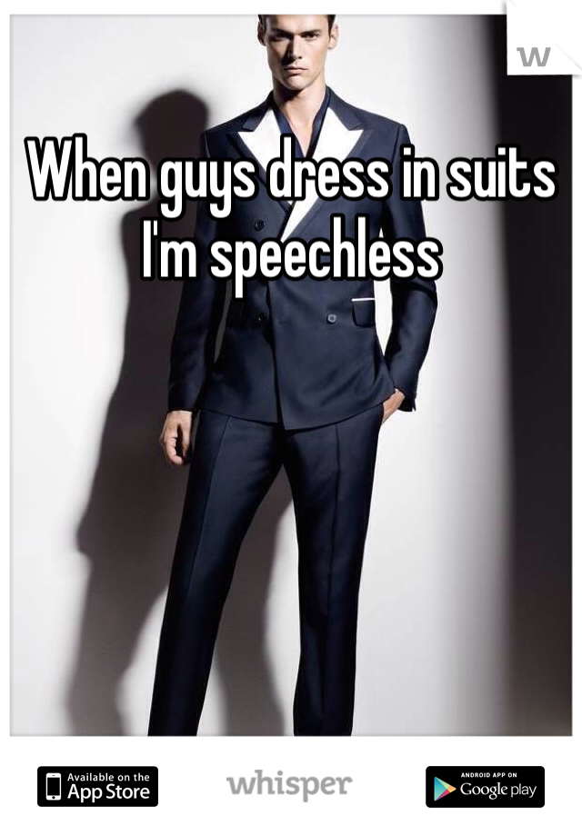 When guys dress in suits I'm speechless