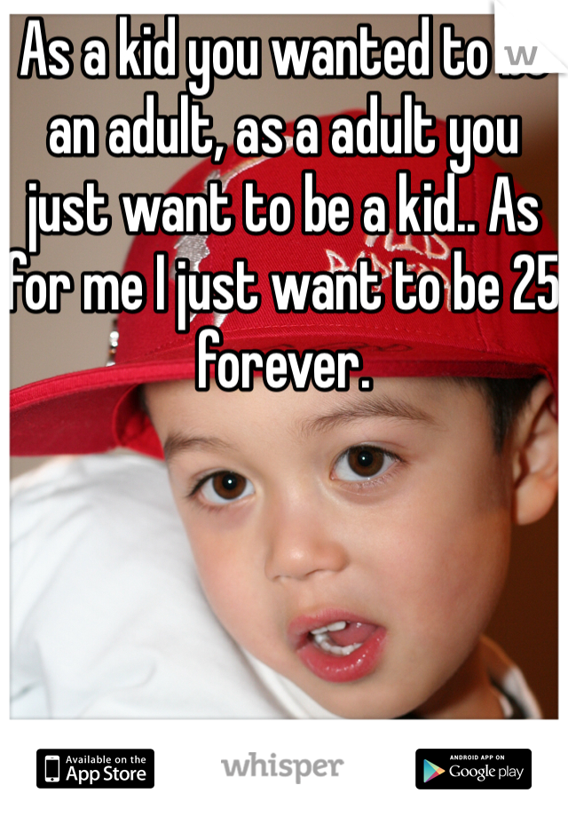 As a kid you wanted to be an adult, as a adult you just want to be a kid.. As for me I just want to be 25 forever.
