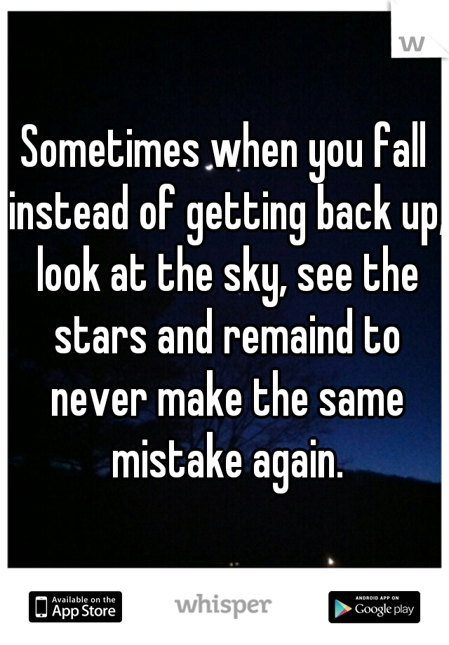 Sometimes when you fall instead of getting back up, look at the sky, see the stars and remaind to never make the same mistake again.