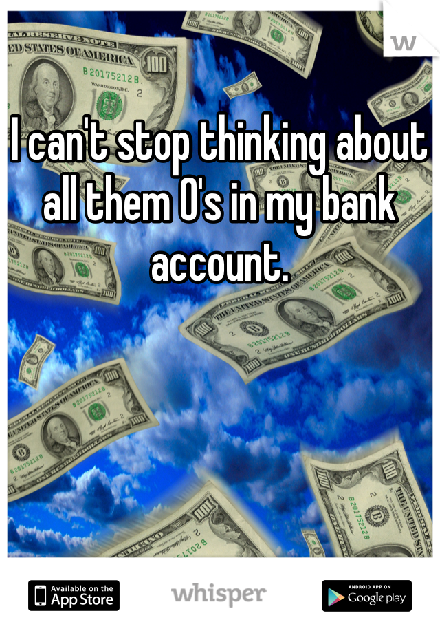 I can't stop thinking about all them 0's in my bank account.